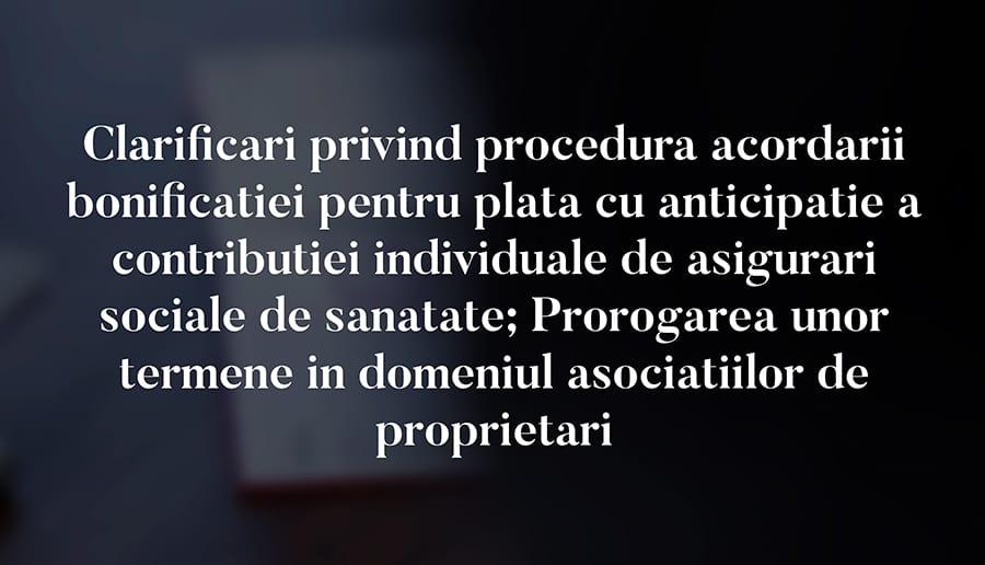 Clarificari privind procedura acordarii bonificatiei pentru plata cu anticipatie a contributiei individuale de asigurari sociale de sanatate; Prorogarea unor termene in domeniul asociatiilor de proprietari