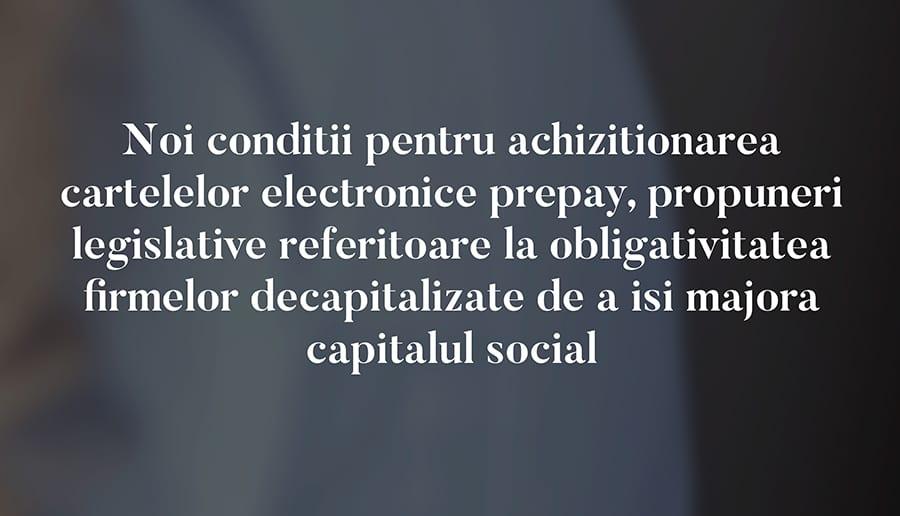 Noi conditii pentru achizitionarea cartelelor electronice prepay, propuneri legislative referitoare la obligativitatea firmelor decapitalizate de a isi majora capitalul social
