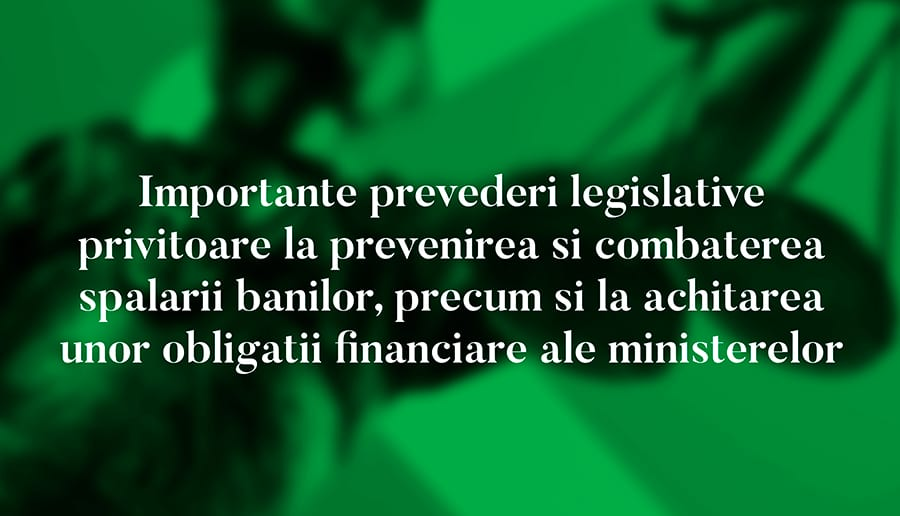 Importante prevederi legislative privitoare la prevenirea si combaterea spalarii banilor, precum si la achitarea unor obligatii financiare ale ministerelor