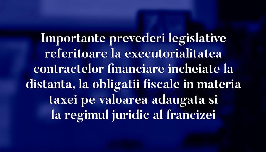 Importante prevederi legislative referitoare la executorialitatea contractelor financiare incheiate la distanta, la obligatii fiscale in materia taxei pe valoarea adaugata si la regimul juridic al francizei