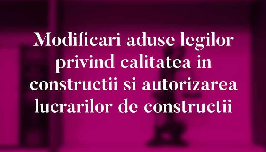 Modificari aduse legilor privind calitatea in constructii si autorizarea lucrarilor de constructii