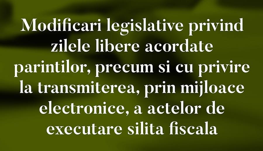 Modificari legislative privind zilele libere acordate parintilor, precum si cu privire la transmiterea, prin mijloace electronice, a actelor de executare silita fiscala