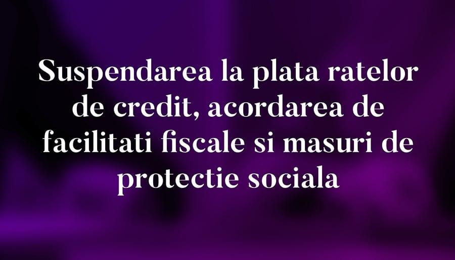 Suspendarea la plata ratelor de credit, acordarea de facilitati fiscale si de masuri de protectie sociala