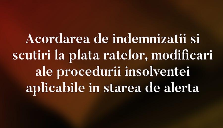Acordarea de indemnizatii si scutiri la plata ratelor si modificari ale procedurii insolventei aplicabile in starea de alerta