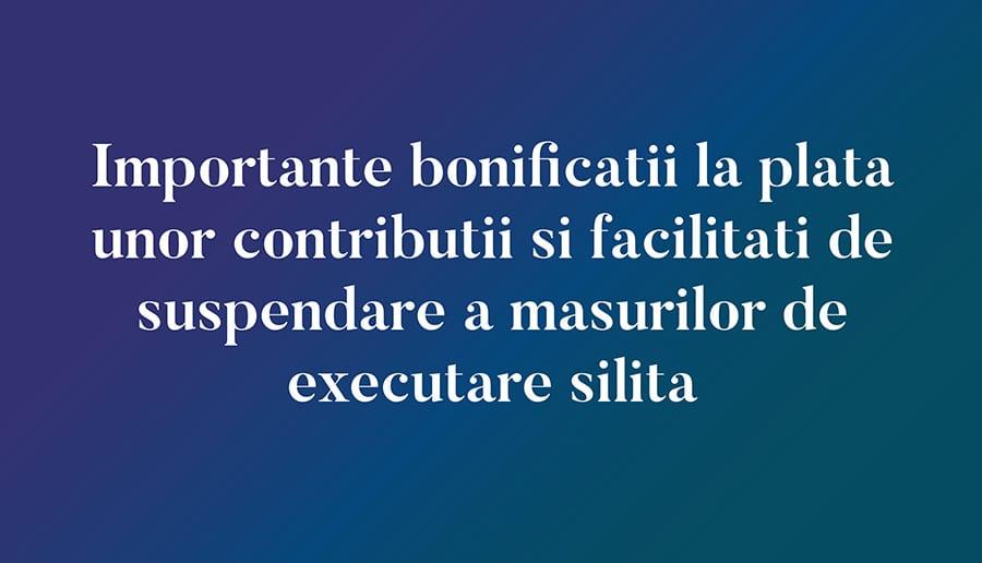 Importante bonificatii la plata unor contributii si facilitati de suspendare a masurilor de executare silita