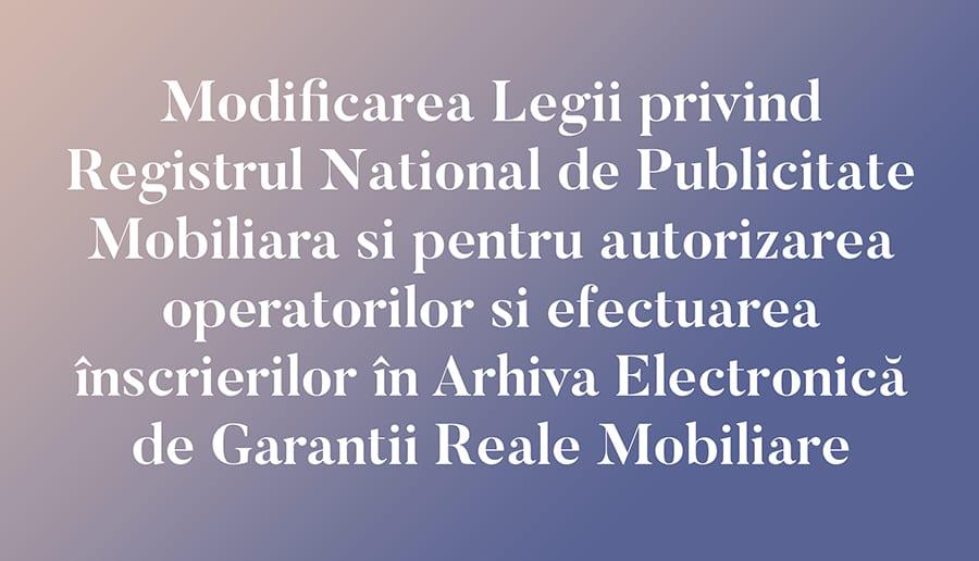 Modificarea Legii privind Registrul National de Publicitate Mobiliara si pentru autorizarea operatorilor si efectuarea înscrierilor în Arhiva Electronică de Garantii Reale Mobiliare