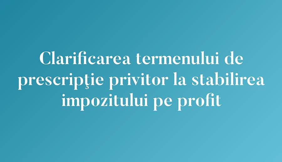Clarificarea termenului de prescripţie privitor la stabilirea impozitului pe profit