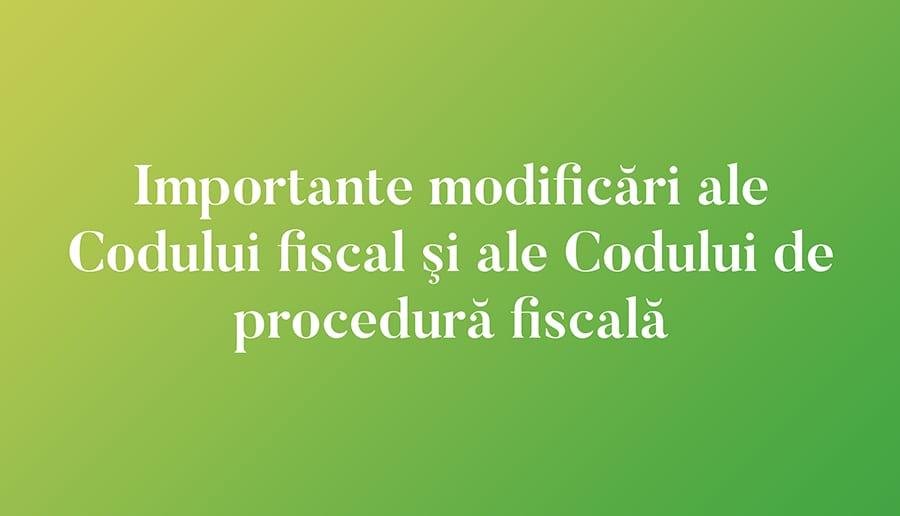 Importante modificări ale Codului fiscal şi ale Codului de procedură fiscală