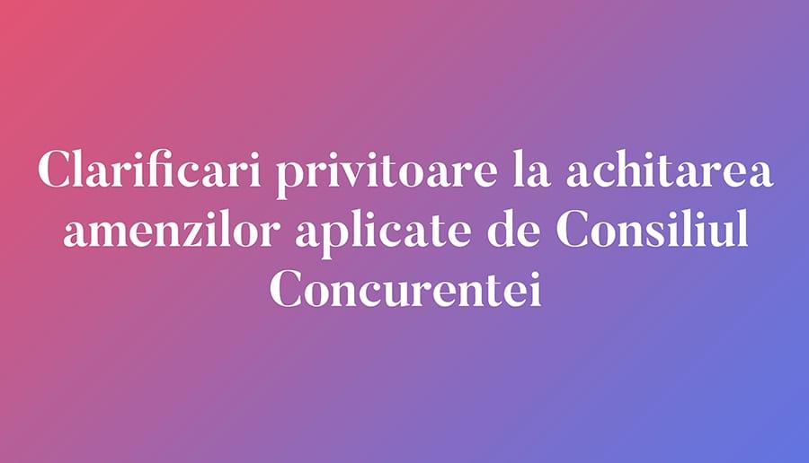 Clarificari privitoare la achitarea amenzilor aplicate de Consiliul Concurentei