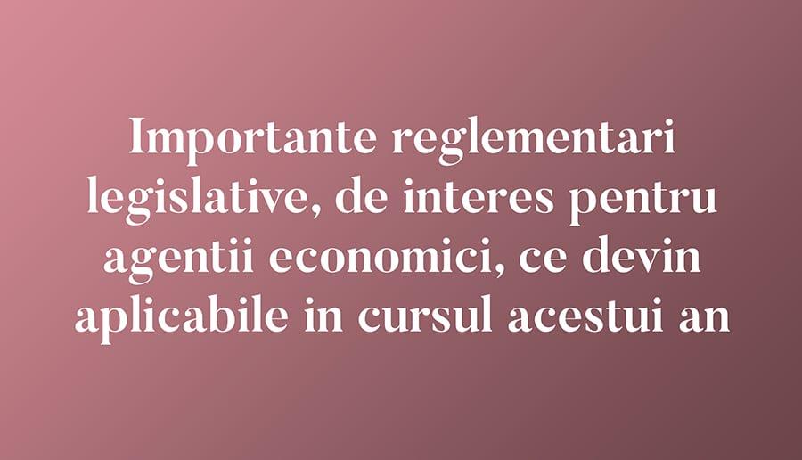 Importante reglementari legislative, de interes pentru agentii economici, ce devin aplicabile in cursul acestui an