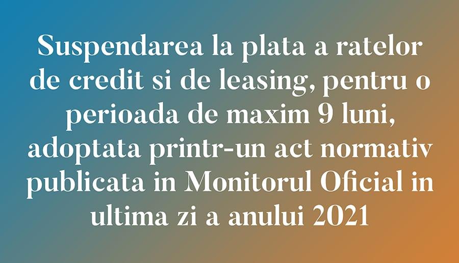 Suspendarea la plata a ratelor de credit si de leasing, pentru o perioada de maxim 9 luni, adoptata printr-un act normativ publicata in Monitorul Oficial in ultima zi a anului 2021