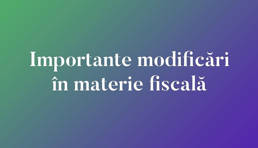 Importante modificări în materie fiscală