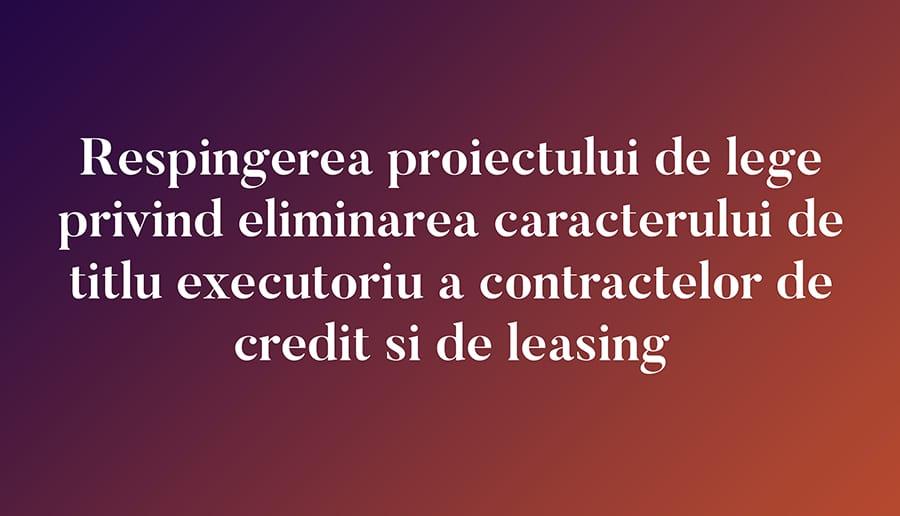 Respingerea proiectului de lege privind eliminarea caracterului de titlu executoriu a contractelor de credit si de leasing